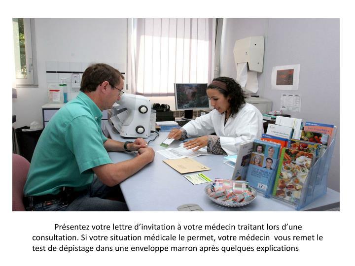 Présentez votre lettre d'invitation à votre médecin traitant lors d'une consultation. Si votre situation médicale le permet, votre médecin  vous remet le test de dépistage dans une enveloppe marron après quelques explications