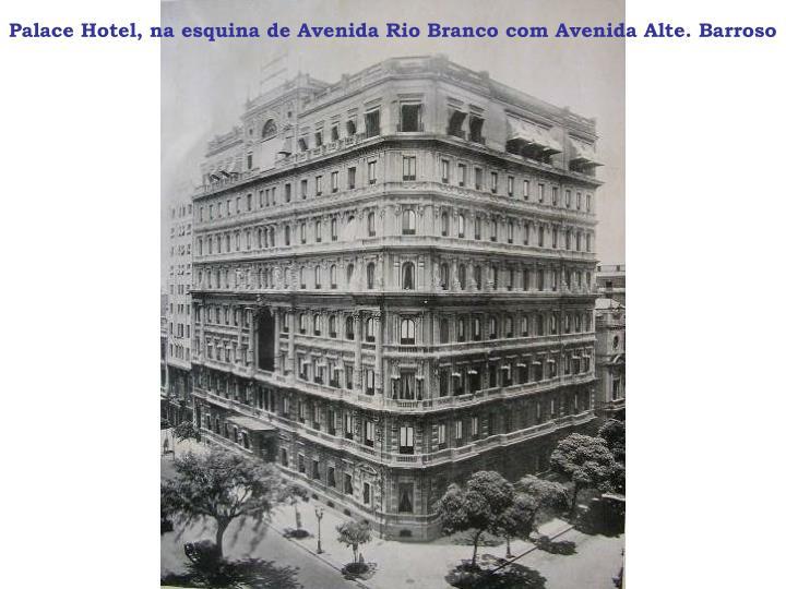 Palace Hotel, na esquina de Avenida Rio Branco com Avenida Alte. Barroso