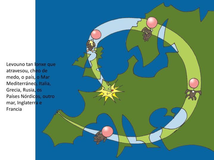 Levouno tan lonxe que atravesou, cheo de medo, o país, o Mar Mediterráneo, Italia, Grecia, Rusia, os Países Nórdicos, outro mar, Inglaterra e Francia