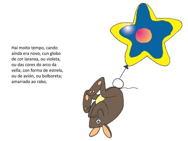 Hai moito tempo, cando aínda era novo, cun globo de cor laranxa, ou violeta, ou das cores do arco da vella; con forma de estrela, ou de avión, ou bolboreta; amarrado ao rabo,