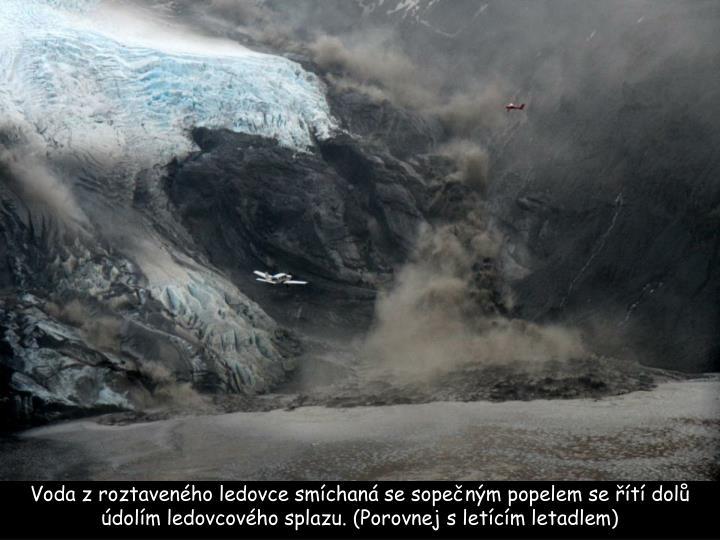 Voda z roztaveného ledovce smíchaná se sopečným popelem se řítí dolů údolím ledovcového splazu. (Porovnej s letícím letadlem)