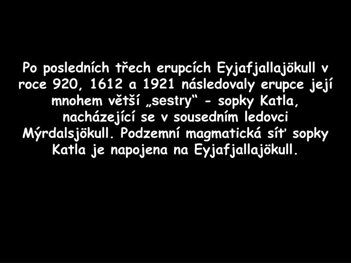 Po poslednch tech erupcch Eyjafjallajkull v roce 920, 1612 a 1921 nsledovaly erupce jej mnohem vt