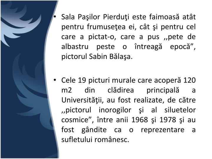 """Sala Paşilor Pierduţi este faimoasă atât pentru frumuseţea ei, cât şi pentru cel care a pictat-o, care a pus ,,pete de albastru peste o întreagă epocă"""", pictorul Sabin Bălaşa."""