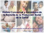 modelo conceptual y estrat gico de la rector a de la producci n social de la salud