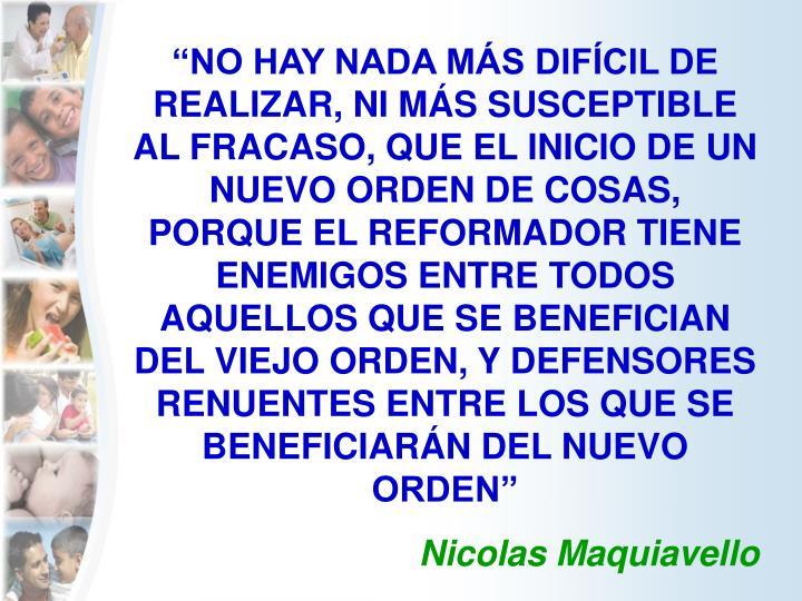 """""""NO HAY NADA MÁS DIFÍCIL DE REALIZAR, NI MÁS SUSCEPTIBLE AL FRACASO, QUE EL INICIO DE UN NUEVO ORDEN DE COSAS, PORQUE EL REFORMADOR TIENE ENEMIGOS ENTRE TODOS AQUELLOS QUE SE BENEFICIAN DEL VIEJO ORDEN, Y DEFENSORES RENUENTES ENTRE LOS QUE SE BENEFICIARÁN DEL NUEVO ORDEN"""""""