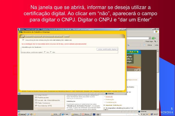 """Na janela que se abrirá, informar se deseja utilizar a certificação digital. Ao clicar em """"não"""", aparecerá o campo para digitar o CNPJ. Digitar o CNPJ e """"dar um Enter"""""""