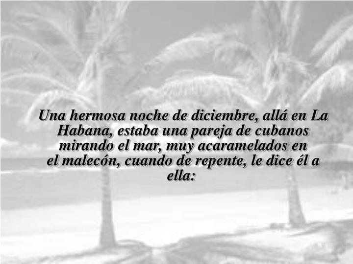 Una hermosa noche de diciembre, allá en La Habana,estaba una pareja de cubanos mirando el mar, muy acaramelados en elmalecón, cuando de repente, le dice él a ella: