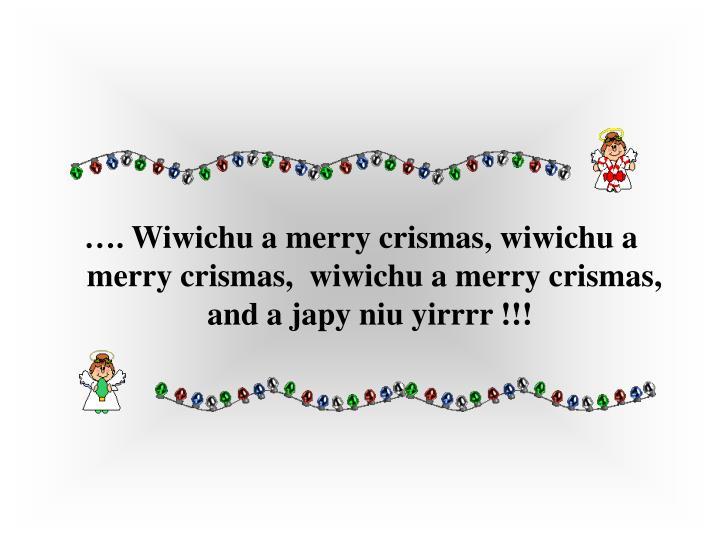 ….Wiwichu a merry crismas, wiwichu a merry crismas, wiwichu a merry crismas, and a japy niu yirrrr !!!