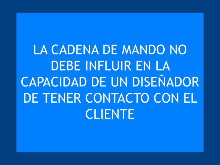 LA CADENA DE MANDO NO DEBE INFLUIR EN LA CAPACIDAD DE UN DISEÑADOR DE TENER CONTACTO CON EL CLIENTE