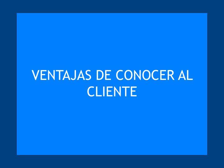 VENTAJAS DE CONOCER AL CLIENTE
