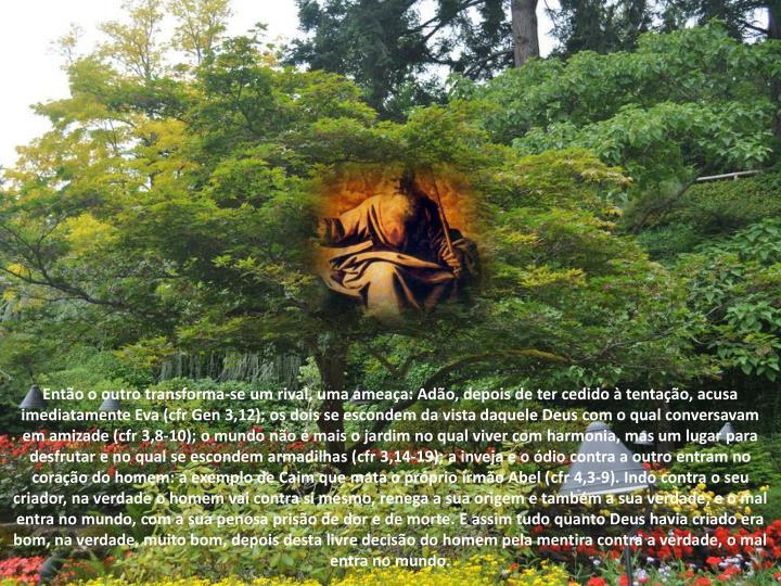 Então o outro transforma-se um rival, uma ameaça: Adão, depois de ter cedido à tentação, acusa imediatamente Eva (