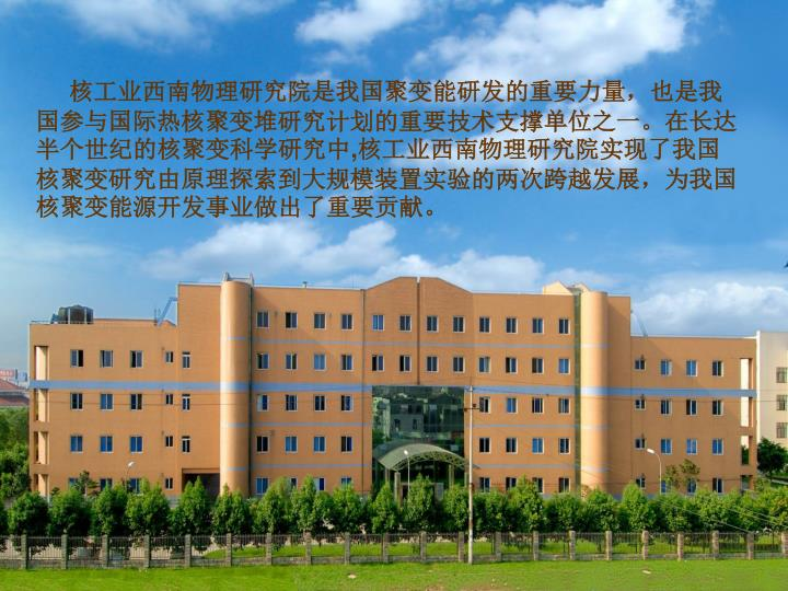 核工业西南物理研究院是我国聚变能研发的重要力量,也是我国参与国际热核聚变堆研究计划的重要技术支撑单位之一。在长达半个世纪的核聚变科学研究中