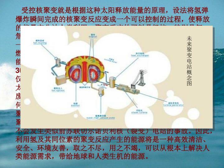 受控核聚变就是根据这种太阳释放能量的原理,设法将氢弹爆炸瞬间完成的核聚变反应变成一个可以控制的过程,使释放的能量充分被人类利用。聚变反应的燃料是轻核,特别是氘、氚、氦