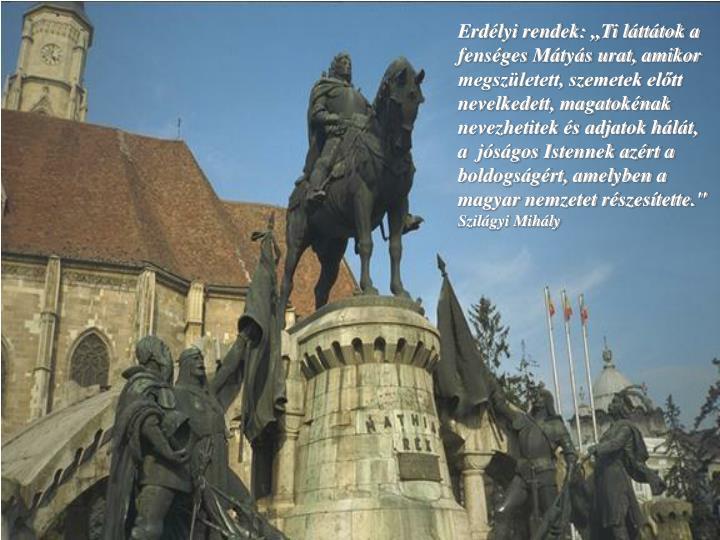 """Erdélyi rendek: ,,Ti láttátok a fenséges Mátyás urat, amikor megszületett, szemetek előtt nevelkedett, magatokénak nevezhetitek és adjatok hálát, a  jóságos Istennek azért a boldogságért, amelyben a magyar nemzetet részesítette."""""""