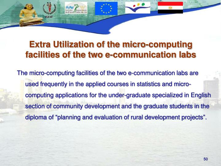 "The micro-computing facilities of the two e-communication labs are used frequently in the applied courses in statistics and micro-computing applications for the under-graduate specialized in English section of community development and the graduate students in the diploma of ""planning and evaluation of rural development projects""."