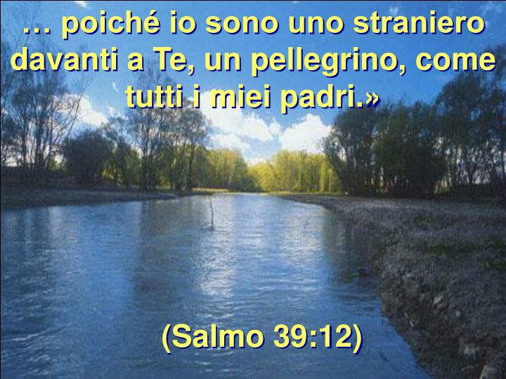 … poiché io sono uno straniero davanti a Te, un pellegrino, come tutti i miei padri.