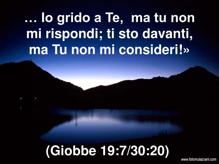 … Io grido a Te,  ma tu non mi rispondi; ti sto davanti, ma Tu non mi consideri!