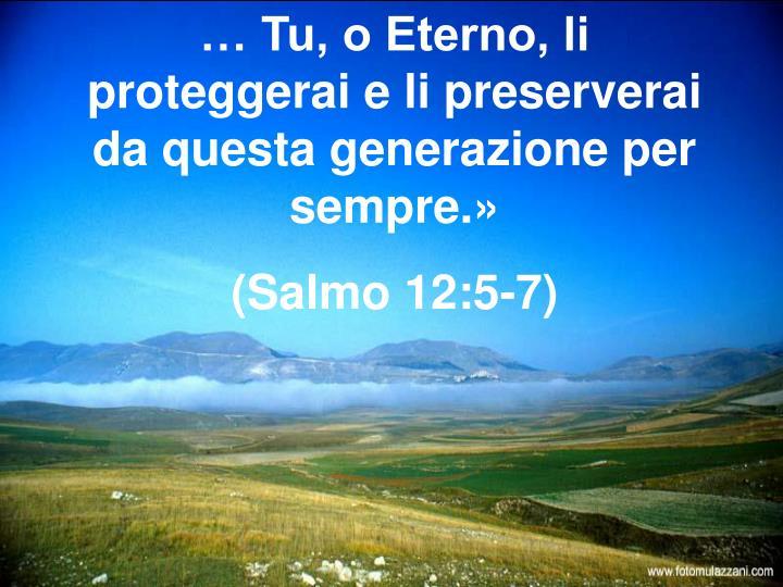 … Tu, o Eterno, li proteggerai e li preserverai da questa generazione per sempre.