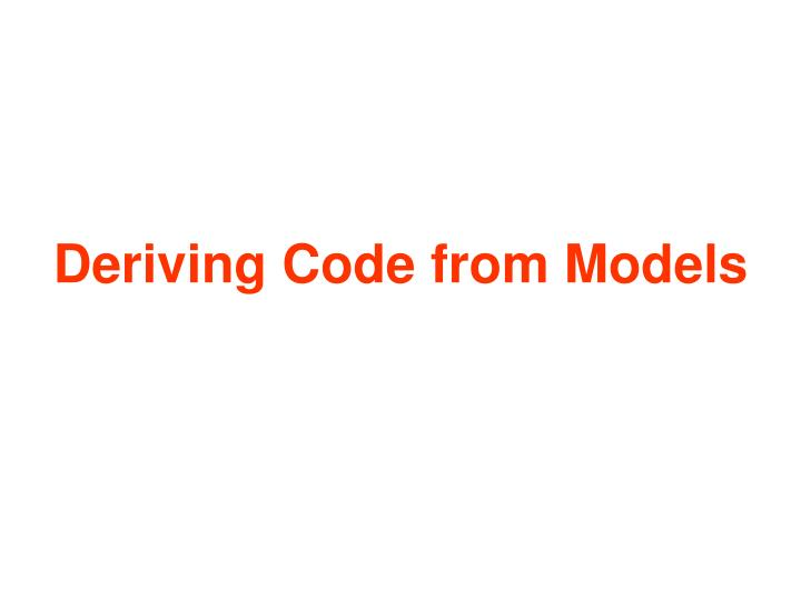 Deriving Code from Models