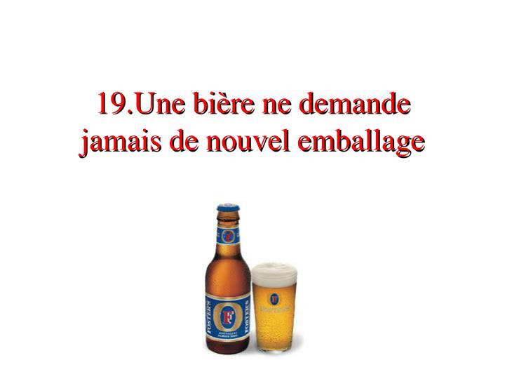 19.Une bière ne demande     jamais de nouvel emballage