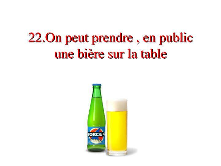 22.On peut prendre , en public une bière sur la table