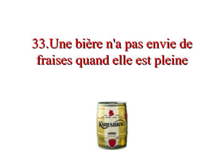 33.Une bière n'a pas envie de fraises quand elle est pleine