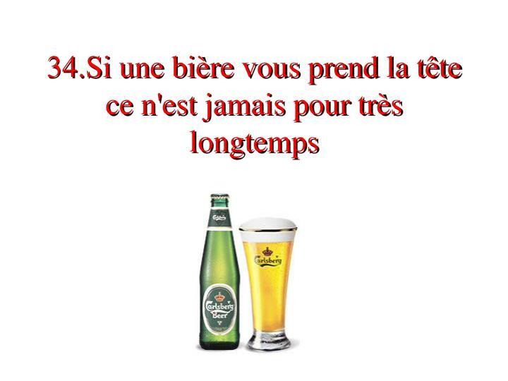 34.Si une bière vous prend la tête  ce n'est jamais pour très longtemps