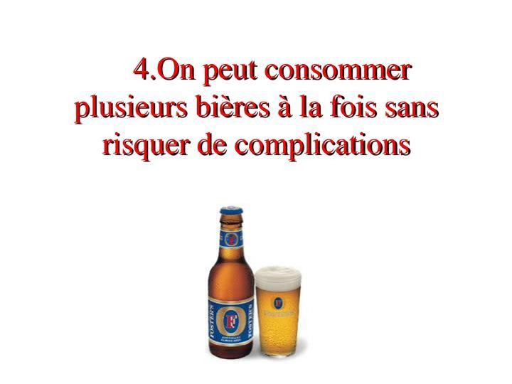 4.On peut consommer plusieurs bières à la fois sans risquer de complications
