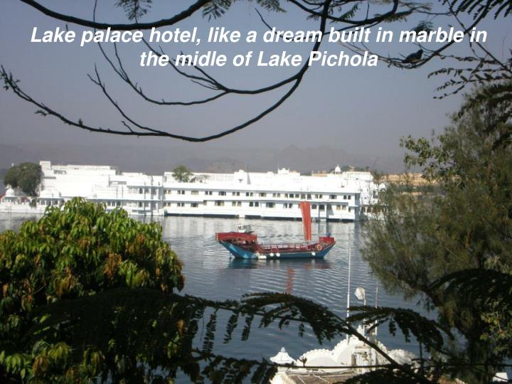 Lake palace hotel, like a dream built in marble in the midle of Lake Pichola