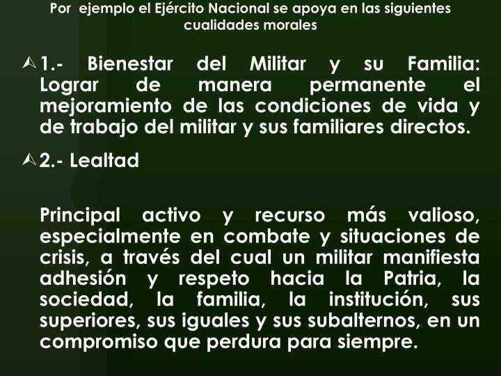 Por  ejemplo el Ejército Nacional se apoya en las siguientes cualidades morales