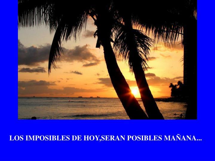 LOS IMPOSIBLES DE HOY,SERAN POSIBLES MAÑANA...