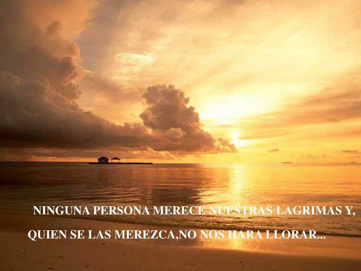 NINGUNA PERSONA MERECE NUESTRAS LAGRIMAS Y,