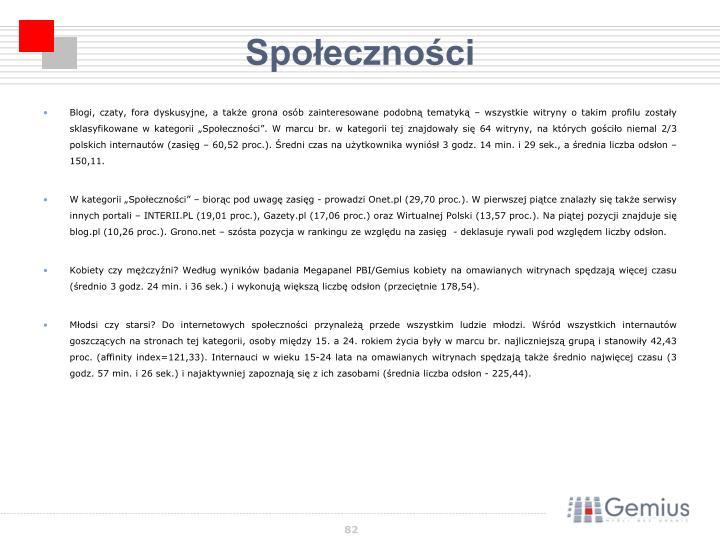 """Blogi, czaty, fora dyskusyjne, a także grona osób zainteresowane podobną tematyką – wszystkie witryny o takim profilu zostały sklasyfikowane w kategorii """"Społeczności"""". W marcu br. w kategorii tej znajdowały się 64 witryny, na których gościło niemal 2/3 polskich internautów (zasięg – 60,52 proc.). Średni czas na użytkownika wyniósł 3 godz. 14 min. i 29 sek., a średnia liczba odsłon – 150,11."""