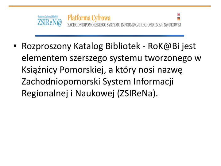 Rozproszony Katalog Bibliotek - RoK@Bi jest elementem szerszego systemu tworzonego w Książnicy Pomorskiej, a który nosi nazwę Zachodniopomorski System Informacji Regionalnej i Naukowej (ZSIReNa).