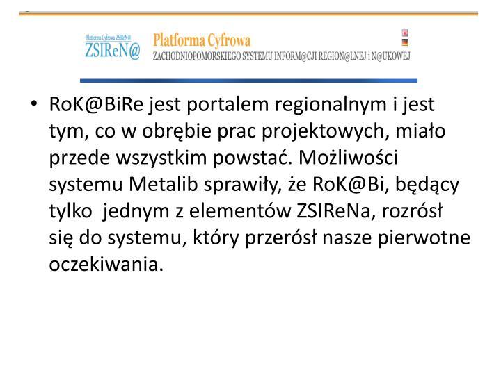 RoK@BiRe jest portalem regionalnym i jest tym, co w obrębie prac projektowych, miało przede wszystkim powstać. Możliwości systemu Metalib sprawiły, że RoK@Bi, będący tylko  jednym z elementów ZSIReNa, rozrósł się do systemu, który przerósł nasze pierwotne oczekiwania.