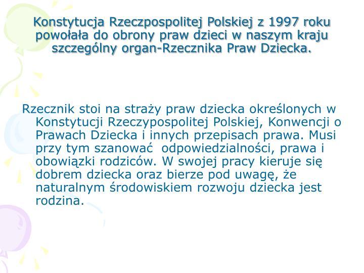 Konstytucja Rzeczpospolitej Polskiej z 1997 roku powołała do obrony praw dzieci w naszym kraju szczególny organ-Rzecznika Praw Dziecka.