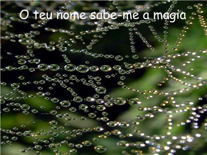O teu nome sabe-me a magia