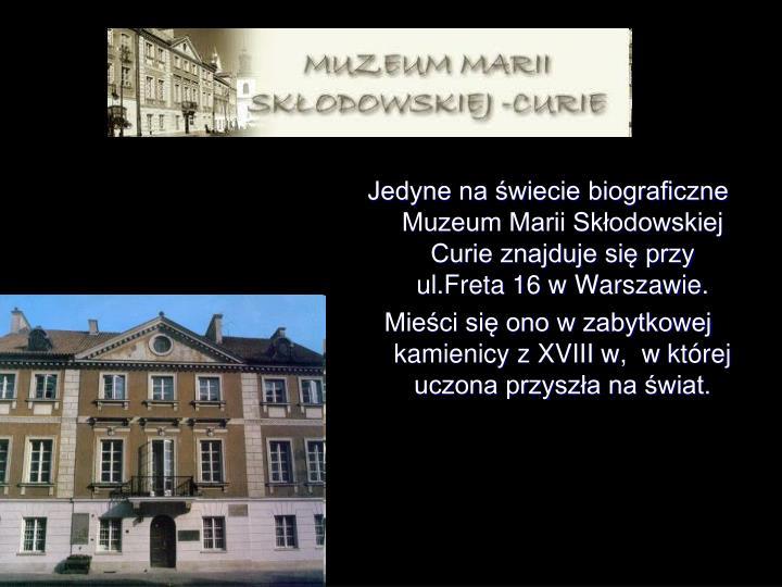 Jedyne na świecie biograficzne Muzeum Marii Skłodowskiej Curie znajduje się przy ul.Freta 16 w Warszawie.