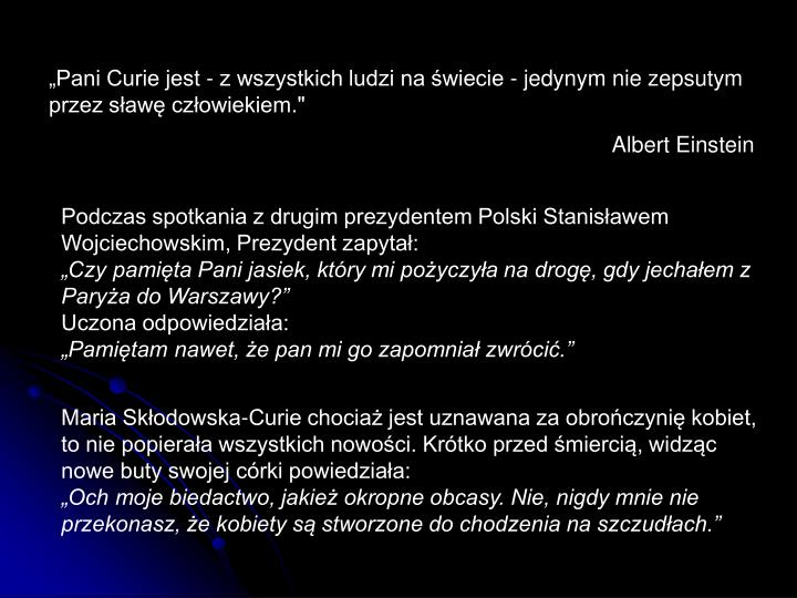 """""""Pani Curie jest - z wszystkich ludzi na świecie - jedynym nie zepsutym przez sławę człowiekiem."""""""