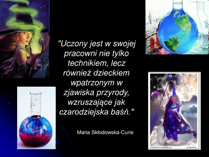 """""""Uczony jest w swojej pracowni nie tylko technikiem, lecz również dzieckiem wpatrzonym w zjawiska przyrody, wzruszające jak czarodziejska baśń."""""""