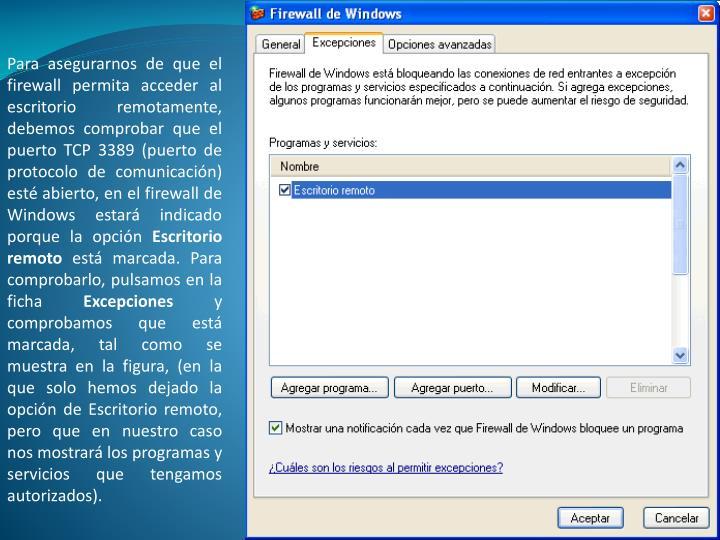 Para asegurarnos de que el firewall permita acceder al escritorio remotamente, debemos comprobar que el puerto TCP 3389 (puerto de protocolo de comunicación) esté abierto, en el firewall de Windows estará indicado porque la opción