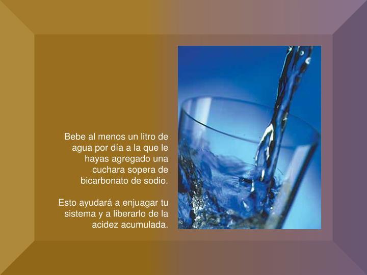 Bebe al menos un litro de agua por día a la que le hayas agregado una cuchara sopera de bicarbonato de sodio.