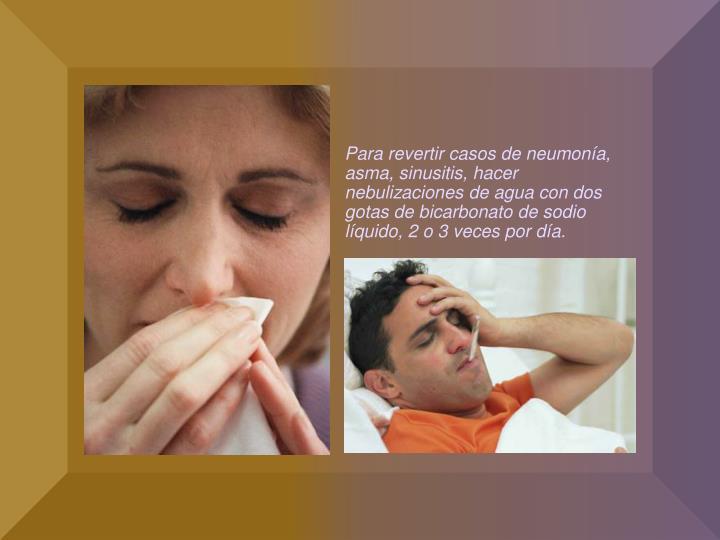Para revertir casos de neumonía, asma, sinusitis, hacer nebulizaciones de agua con dos gotas de bicarbonato de sodio líquido, 2 o 3 veces por día.