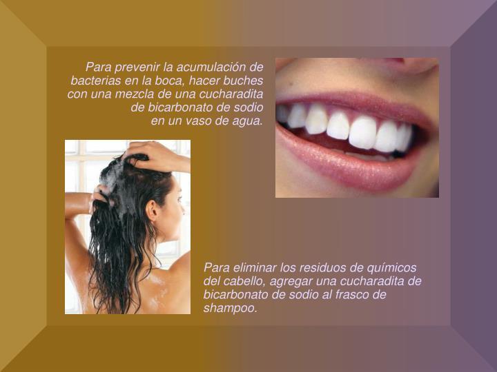 Para prevenir la acumulación de bacterias en la boca, hacer buches con una mezcla de una cucharadita de bicarbonato de sodio