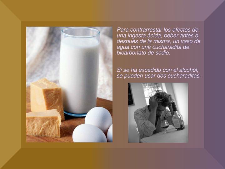 Para contrarrestar los efectos de una ingesta ácida, beber antes o después de la misma, un vaso de agua con una cucharadita de bicarbonato de sodio.