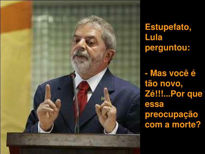 Estupefato, Lula perguntou: