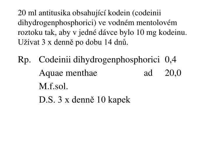 20 ml antitusika obsahující kodein (codeinii dihydrogenphosphorici) ve vodném mentolovém roztoku tak, aby v jedné dávce bylo 10 mg kodeinu. Užívat 3 x denně po dobu 14 dnů.