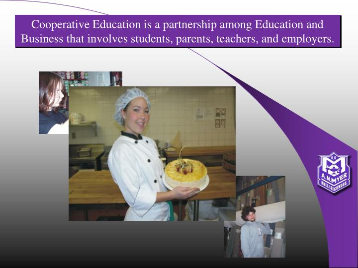 Cooperative Education is a partnership among Education and Business that involves students, parents, teachers, and employers.