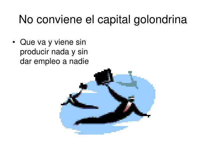 No conviene el capital golondrina