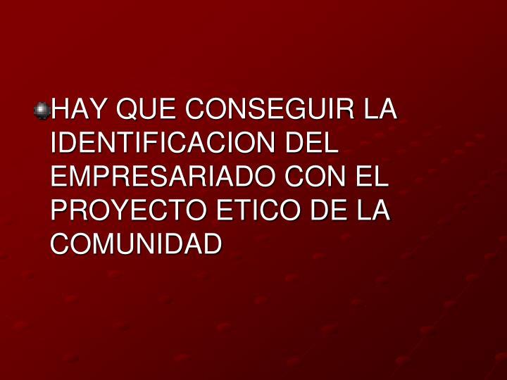 HAY QUE CONSEGUIR LA IDENTIFICACION DEL EMPRESARIADO CON EL PROYECTO ETICO DE LA COMUNIDAD